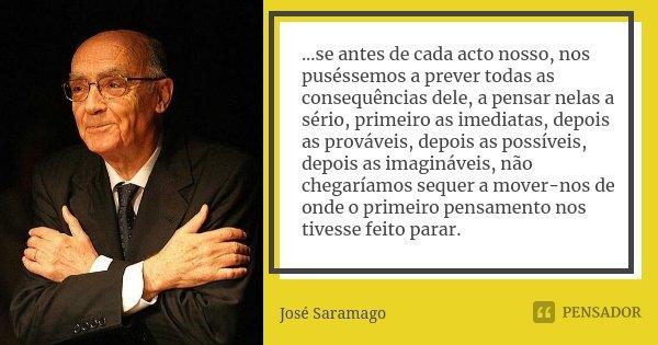...se antes de cada acto nosso, nos puséssemos a prever todas as consequências dele, a pensar nelas a sério, primeiro as imediatas, depois as prováveis, depois ... Frase de José Saramago.