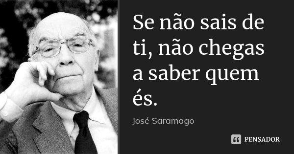 Se não sais de ti, não chegas a saber quem és.... Frase de José Saramago.