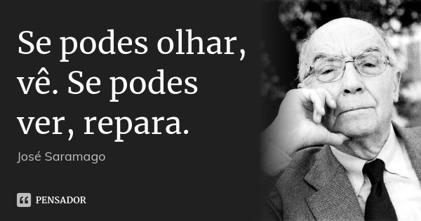 Se podes olhar, vê. Se podes ver, repara.... Frase de José Saramago.