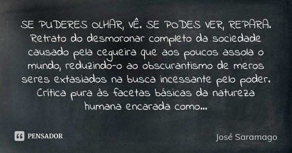 SE PUDERES OLHAR, VÊ. SE PODES VER, REPARA. Retrato do desmoronar completo da sociedade causado pela cegueira que aos poucos assola o mundo, reduzindo-o ao obsc... Frase de José Saramago.