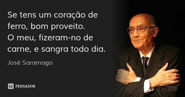 Se tens um coração de ferro, bom proveito. O meu, fizeram-no de carne, e sangra todo dia.... Frase de José Saramago.
