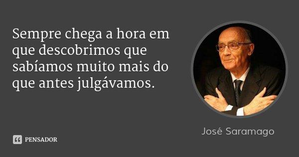 Sempre chega a hora em que descobrimos que sabíamos muito mais do que antes julgávamos.... Frase de José Saramago.