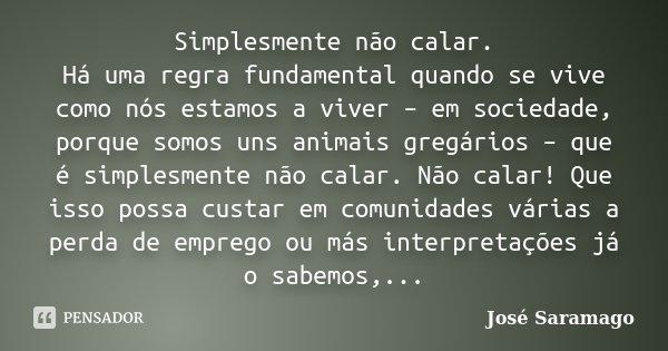 Simplesmente não calar. Há uma regra fundamental quando se vive como nós estamos a viver – em sociedade, porque somos uns animais gregários – que é simplesmente... Frase de José Saramago.