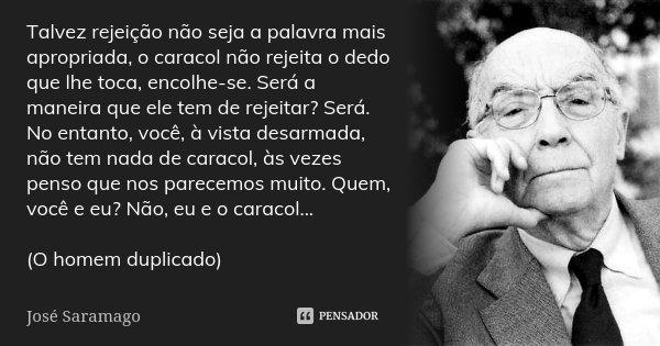 """""""Talvez rejeição não seja a palavra mais apropriada, o caracol não rejeita o dedo que lhe toca, encolhe-se. Será a maneira que ele tem de rejeitar? Será. No ent... Frase de José Saramago."""