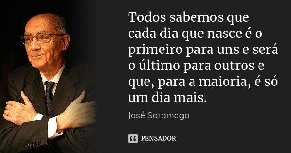 Todos sabemos que cada dia que nasce é o primeiro para uns e será o último para outros e que, para a maioria, é só um dia mais.... Frase de José Saramago.