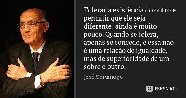 Tolerar a existência do outro e permitir que ele seja diferente, ainda é muito pouco. Quando se tolera, apenas se concede, e essa não é uma relação de igualdade... Frase de José Saramago.