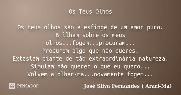 Os Teus Olhos Os teus olhos são a esfinge de um amor puro. Brilham sobre os meus olhos...fogem...procuram... Procuram algo que não queres. Extasiam diante de tã... Frase de José Silva Fernandes ( Arari-Ma).