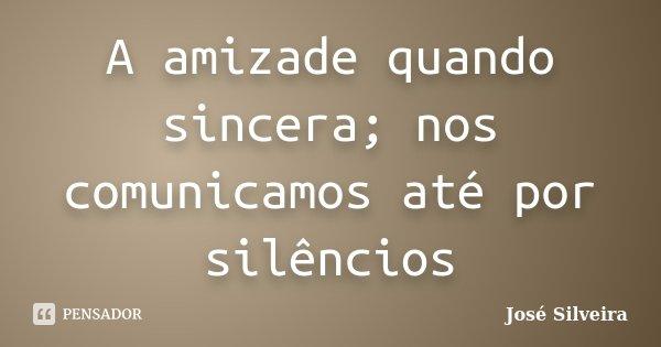 A amizade quando sincera; nos comunicamos até por silêncios... Frase de José Silveira.