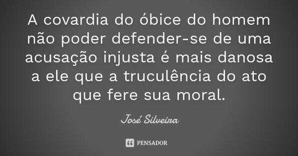 A covardia do óbice do homem não poder defender-se de uma acusação injusta é mais danosa a ele que a truculência do ato que fere sua moral.... Frase de José Silveira.