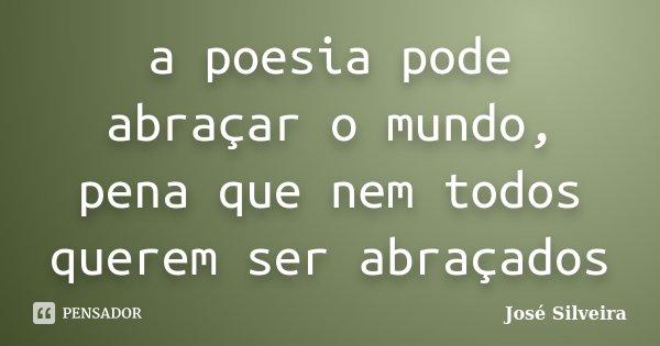 a poesia pode abraçar o mundo, pena que nem todos querem ser abraçados... Frase de José Silveira.