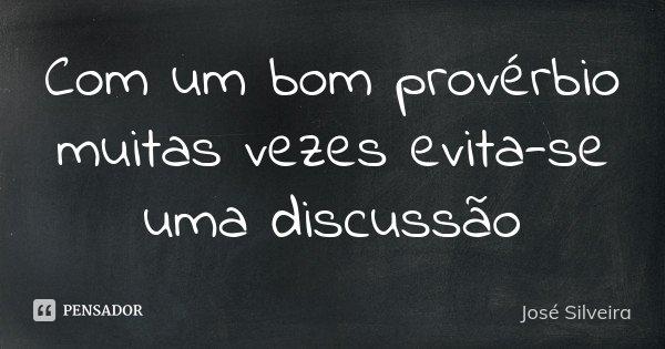 Com um bom provérbio muitas vezes evita-se uma discussão... Frase de José Silveira.