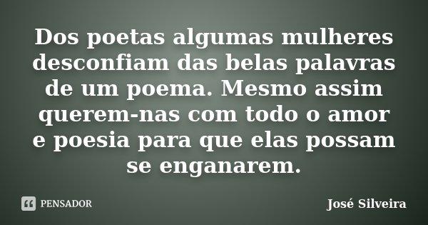 Dos poetas algumas mulheres desconfiam das belas palavras de um poema. Mesmo assim querem-nas com todo o amor e poesia para que elas possam se enganarem.... Frase de José Silveira.