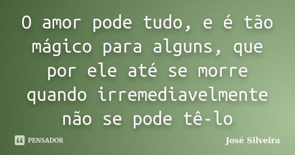O amor pode tudo, e é tão mágico para alguns, que por ele até se morre quando irremediavelmente não se pode tê-lo... Frase de José Silveira.