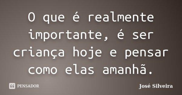 O que é realmente importante, é ser criança hoje e pensar como elas amanhã.... Frase de José Silveira.