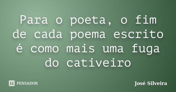 Para o poeta, o fim de cada poema escrito é como mais uma fuga do cativeiro... Frase de José Silveira.