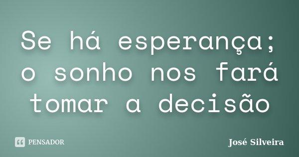 Se há esperança; o sonho nos fará tomar a decisão... Frase de José Silveira.