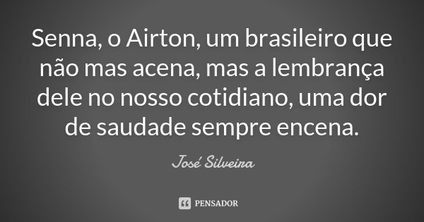 Senna, o Airton, um brasileiro que não mas acena, mas a lembrança dele no nosso cotidiano, uma dor de saudade sempre encena.... Frase de José Silveira.