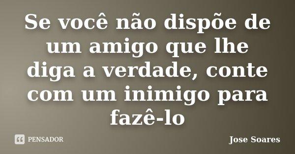 Se você não dispõe de um amigo que lhe diga a verdade, conte com um inimigo para fazê-lo... Frase de Jose Soares.