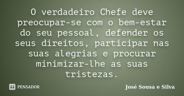 O verdadeiro Chefe deve preocupar-se com o bem-estar do seu pessoal, defender os seus direitos, participar nas suas alegrias e procurar minimizar-lhe as suas tr... Frase de José Sousa e Silva.