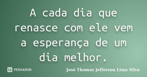 A cada dia que renasce com ele vem a esperança de um dia melhor.... Frase de José Thomas Jefferson Lima Silva.