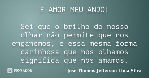 É AMOR MEU ANJO! Sei que o brilho do nosso olhar não permite que nos enganemos, e essa mesma forma carinhosa que nos olhamos significa que nos amamos.... Frase de José Thomas Jefferson Lima Silva.