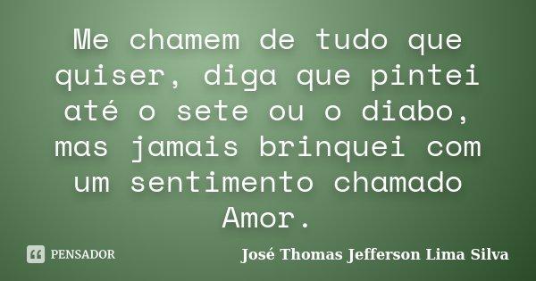 Me chamem de tudo que quiser, diga que pintei até o sete ou o diabo, mas jamais brinquei com um sentimento chamado Amor.... Frase de José Thomas Jefferson Lima Silva.