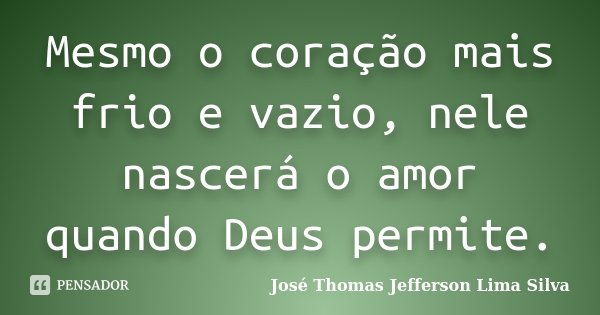 Mesmo o coração mais frio e vazio, nele nascerá o amor quando Deus permite.... Frase de José Thomas Jefferson Lima Silva.