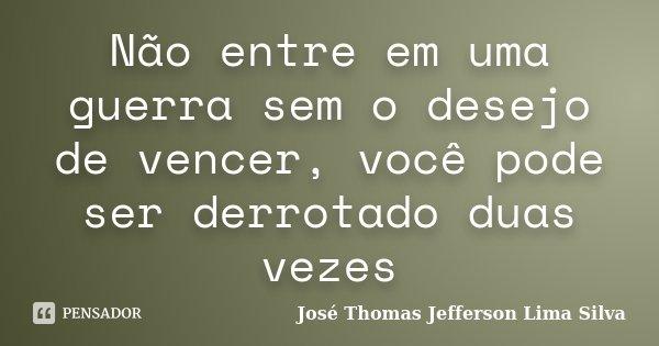 Não entre em uma guerra sem o desejo de vencer, você pode ser derrotado duas vezes... Frase de José Thomas Jefferson Lima Silva.