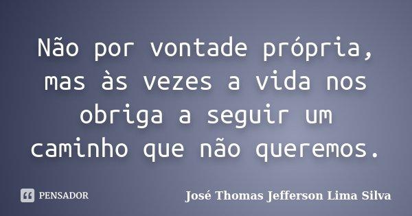 Não por vontade própria, mas às vezes a vida nos obriga a seguir um caminho que não queremos.... Frase de José Thomas Jefferson Lima Silva.