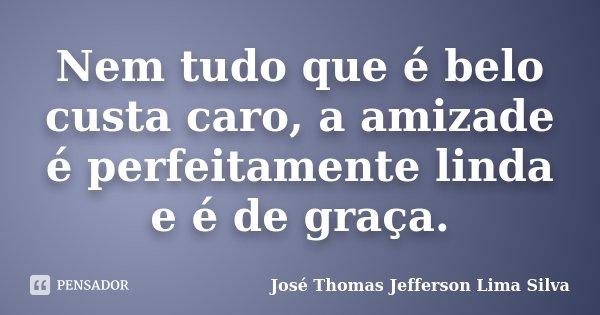 Nem tudo que é belo custa caro, a amizade é perfeitamente linda e é de graça.... Frase de José Thomas Jefferson Lima Silva.