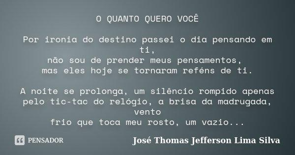 O QUANTO QUERO VOCÊ Por ironia do destino passei o dia pensando em ti, não sou de prender meus pensamentos, mas eles hoje se tornaram reféns de ti. A noite se p... Frase de José Thomas Jefferson Lima Silva.