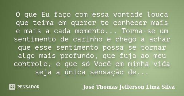 O que Eu faço com essa vontade louca que teima em querer te conhecer mais e mais a cada momento... Torna-se um sentimento de carinho e chego a achar que esse se... Frase de José Thomas Jefferson Lima Silva.