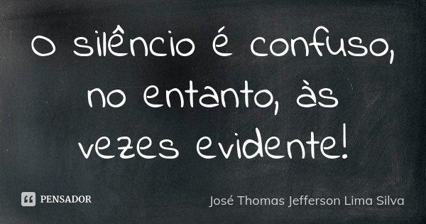 O silêncio é confuso, no entanto, às vezes evidente!... Frase de José Thomas Jefferson Lima Silva.