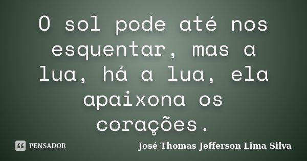O sol pode até nos esquentar, mas a lua, há a lua, ela apaixona os corações.... Frase de José Thomas Jefferson Lima Silva.