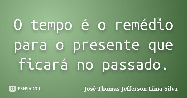 O tempo é o remédio para o presente que ficará no passado.... Frase de José Thomas Jefferson Lima Silva.