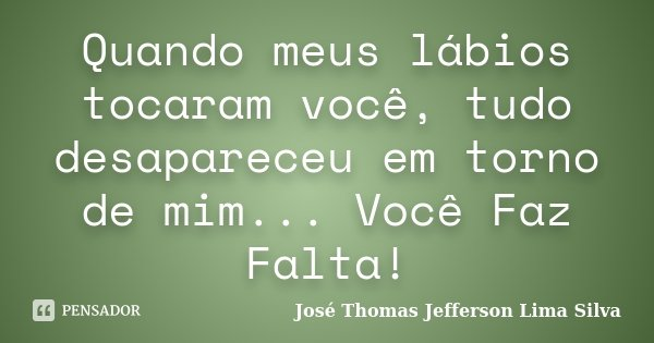 Quando meus lábios tocaram você, tudo desapareceu em torno de mim... Você Faz Falta!... Frase de José Thomas Jefferson Lima Silva.