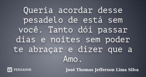 Queria acordar desse pesadelo de está sem você. Tanto dói passar dias e noites sem poder te abraçar e dizer que a Amo.... Frase de José Thomas Jefferson Lima Silva.