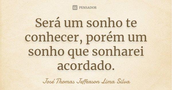 Será um sonho te conhecer, porém um sonho que sonharei acordado.... Frase de José Thomas Jefferson Lima Silva.