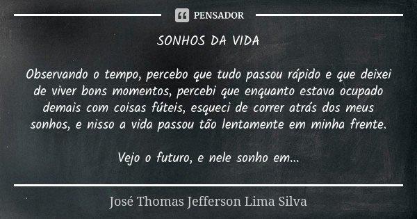 SONHOS DA VIDA Observando o tempo, percebo que tudo passou rápido e que deixei de viver bons momentos, percebi que enquanto estava ocupado demais com coisas fút... Frase de José Thomas Jefferson Lima Silva.