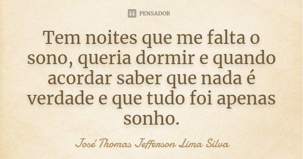 Tem noites que me falta o sono, queria dormir e quando acordar saber que nada é verdade e que tudo foi apenas sonho.... Frase de José Thomas Jefferson Lima Silva.