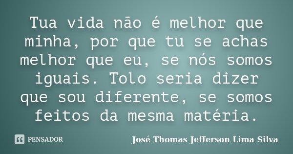 Tua vida não é melhor que minha, por que tu se achas melhor que eu, se nós somos iguais. Tolo seria dizer que sou diferente, se somos feitos da mesma matéria.... Frase de José Thomas Jefferson Lima Silva.