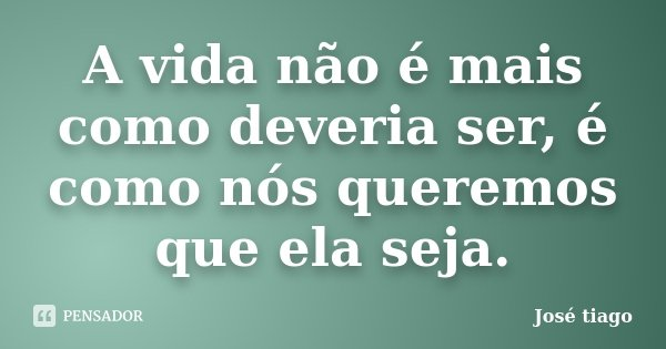 A vida não é mais como deveria ser, é como nós queremos que ela seja.... Frase de José Tiago.