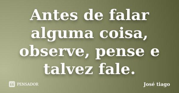 Antes de falar alguma coisa, observe, pense e talvez fale.... Frase de José Tiago.