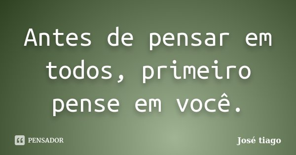 Antes de pensar em todos, primeiro pense em você.... Frase de José Tiago.