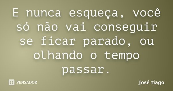 E nunca esqueça, você só não vai conseguir se ficar parado, ou olhando o tempo passar.... Frase de José Tiago.