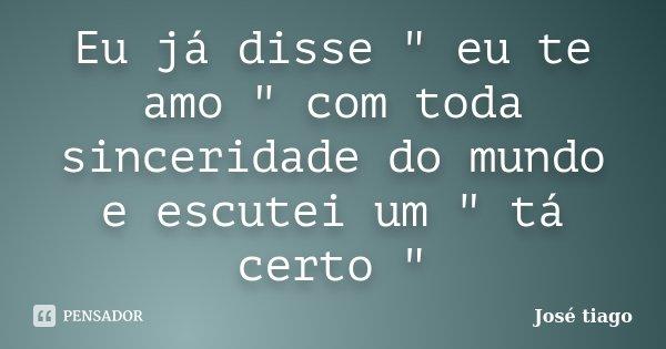 """Eu já disse """" eu te amo """" com toda sinceridade do mundo e escutei um """" tá certo """"... Frase de José Tiago."""