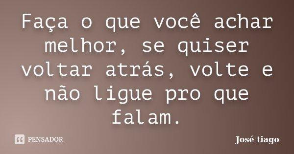 Faça o que você achar melhor, se quiser voltar atrás, volte e não ligue pro que falam.... Frase de José Tiago.