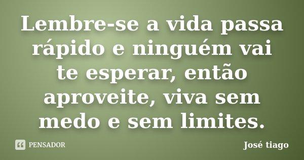 Lembre-se a vida passa rápido e ninguém vai te esperar, então aproveite, viva sem medo e sem limites.... Frase de José Tiago.