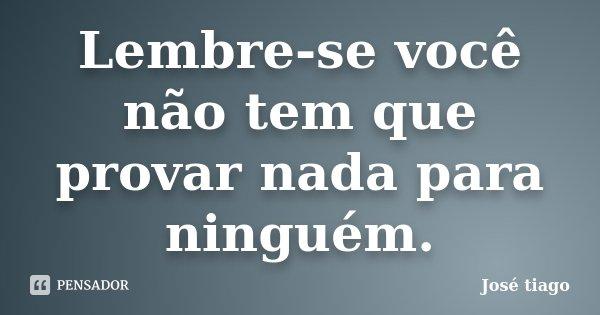 Lembre-se você não tem que provar nada para ninguém.... Frase de José Tiago.