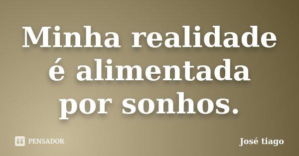 Minha realidade é alimentada por sonhos.... Frase de José Tiago.